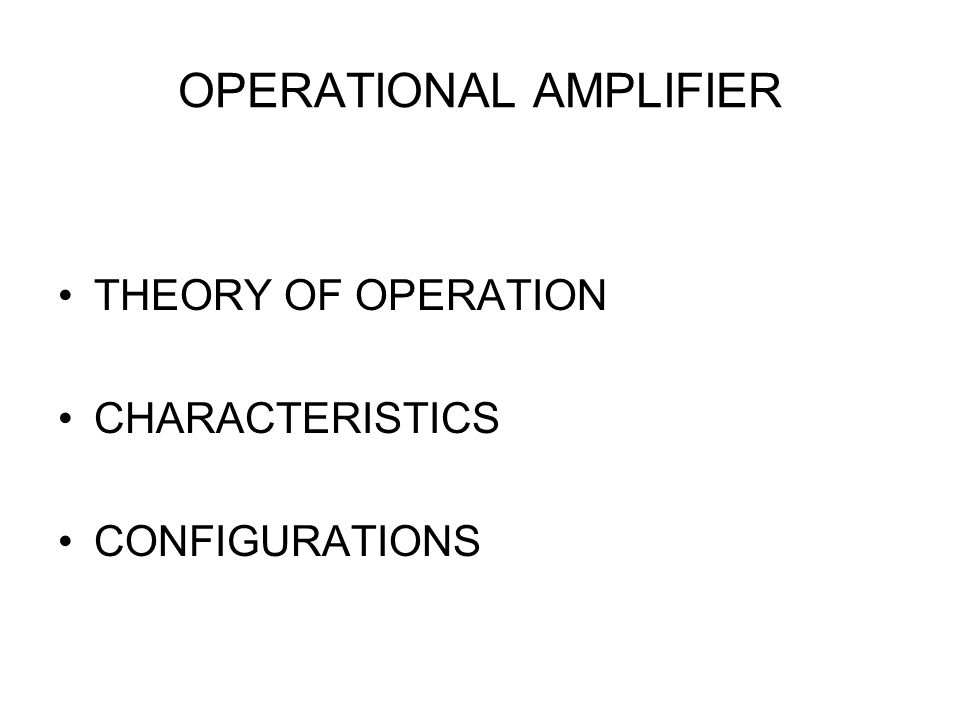 OPERATIONAL AMPLIFIER THEORY OF OPERATION CHARACTERISTICS CONFIGURATIONS