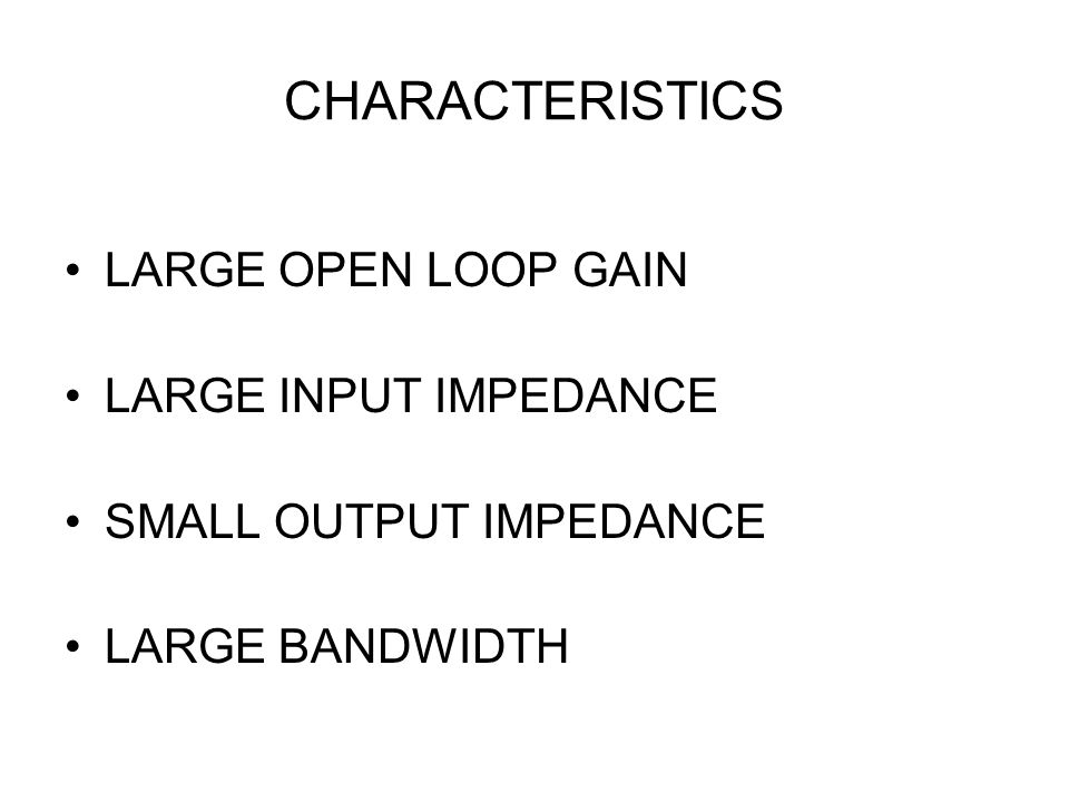 CHARACTERISTICS LARGE OPEN LOOP GAIN LARGE INPUT IMPEDANCE SMALL OUTPUT IMPEDANCE LARGE BANDWIDTH