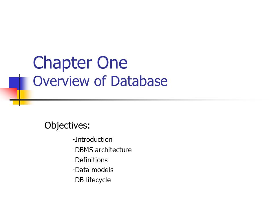 Chapter One Overview of Database Objectives: -Introduction -DBMS architecture -Definitions -Data models -DB lifecycle