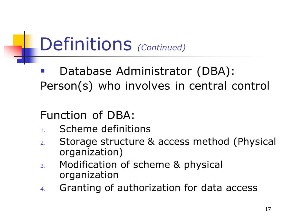 17 Definitions (Continued)  Database Administrator (DBA): Person(s) who involves in central control Function of DBA: 1.