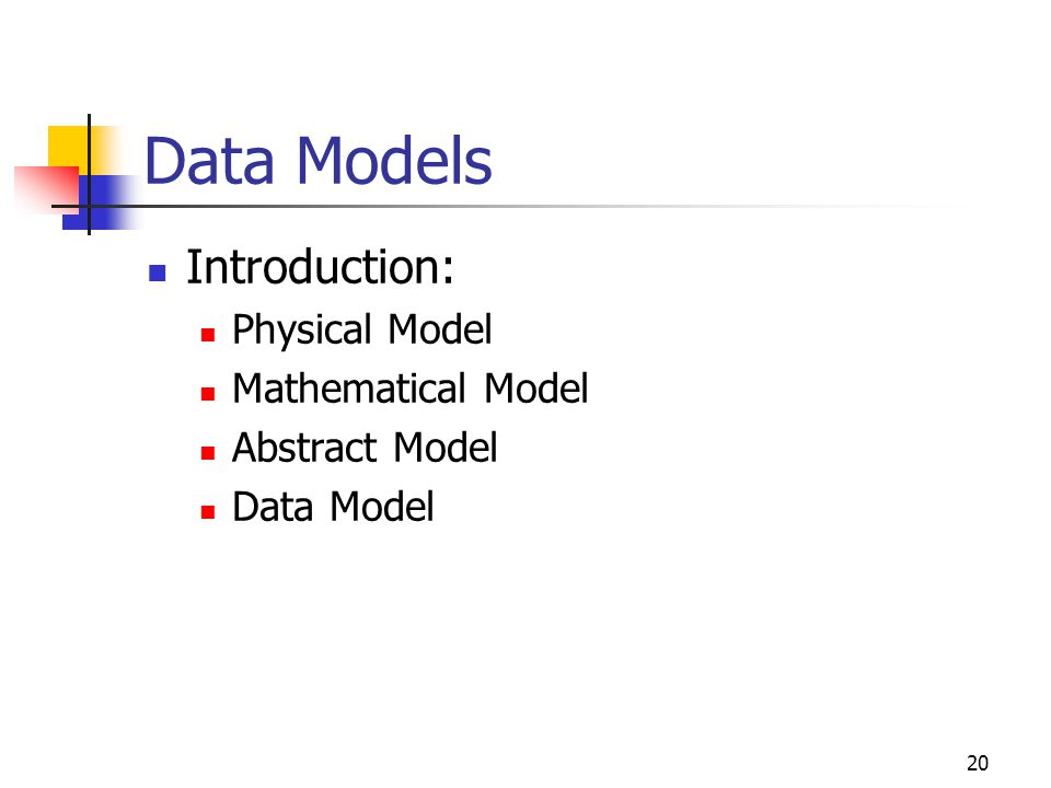 20 Data Models Introduction: Physical Model Mathematical Model Abstract Model Data Model