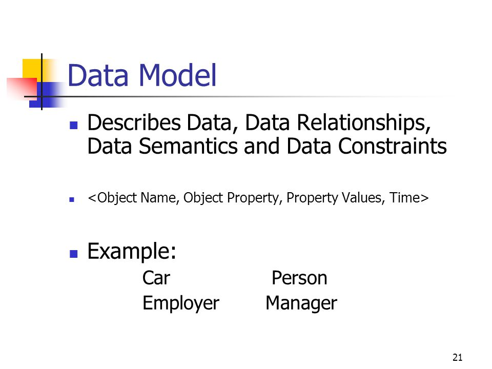 21 Data Model Describes Data, Data Relationships, Data Semantics and Data Constraints Example: Car Person Employer Manager
