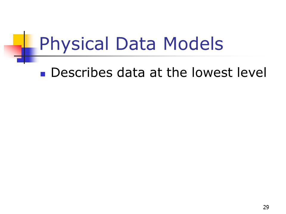 29 Physical Data Models Describes data at the lowest level
