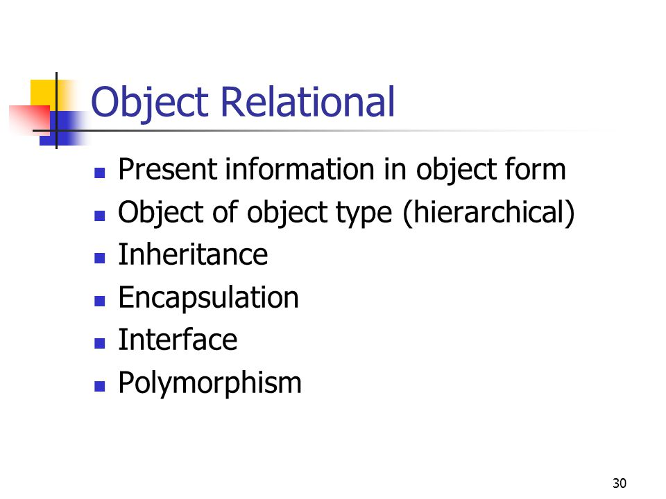30 Object Relational Present information in object form Object of object type (hierarchical) Inheritance Encapsulation Interface Polymorphism