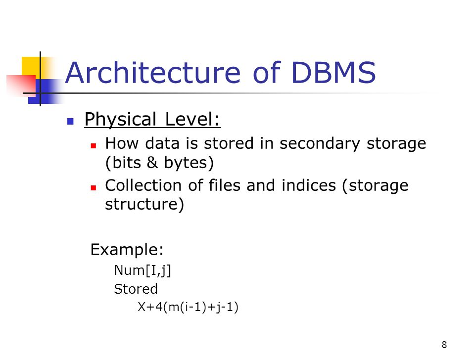 8 Architecture of DBMS Physical Level: How data is stored in secondary storage (bits & bytes) Collection of files and indices (storage structure) Example: Num[I,j] Stored X+4(m(i-1)+j-1)