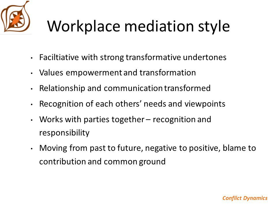 Workplace mediation style Faciltiative with strong transformative undertones Values empowerment and transformation Relationship and communication transformed Recognition of each others' needs and viewpoints Works with parties together – recognition and responsibility Moving from past to future, negative to positive, blame to contribution and common ground Conflict Dynamics