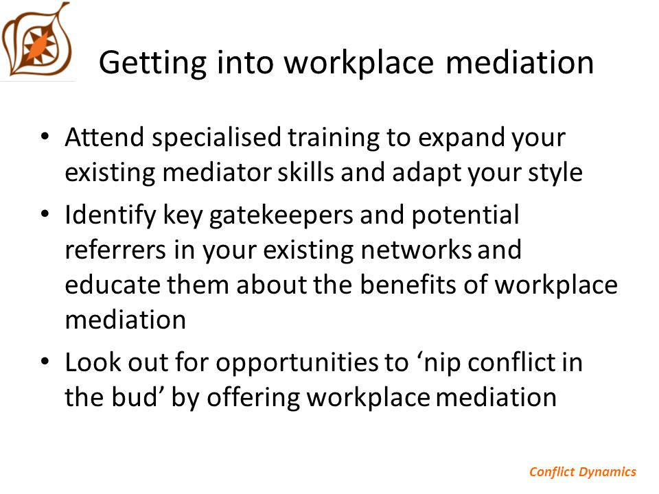 Getting into workplace mediation Attend specialised training to expand your existing mediator skills and adapt your style Identify key gatekeepers and potential referrers in your existing networks and educate them about the benefits of workplace mediation Look out for opportunities to 'nip conflict in the bud' by offering workplace mediation Conflict Dynamics