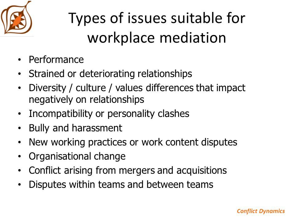 Types of issues suitable for workplace mediation Performance Strained or deteriorating relationships Diversity / culture / values differences that impact negatively on relationships Incompatibility or personality clashes Bully and harassment New working practices or work content disputes Organisational change Conflict arising from mergers and acquisitions Disputes within teams and between teams Conflict Dynamics