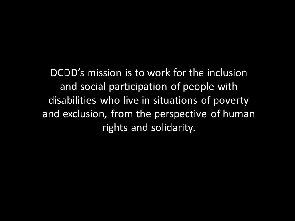 DCDD's mission is to work for the inclusion and social participation of people with disabilities who live in situations of poverty and exclusion, from the perspective of human rights and solidarity.