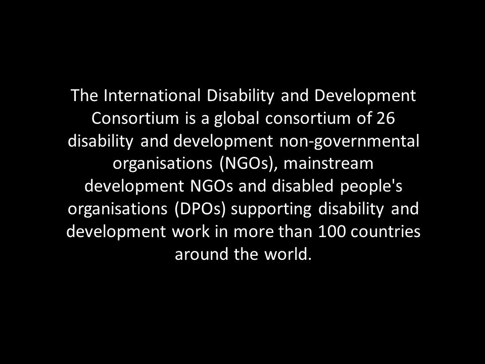 The International Disability and Development Consortium is a global consortium of 26 disability and development non-governmental organisations (NGOs), mainstream development NGOs and disabled people s organisations (DPOs) supporting disability and development work in more than 100 countries around the world.