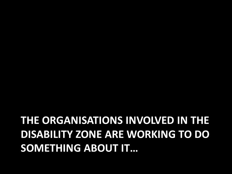 THE ORGANISATIONS INVOLVED IN THE DISABILITY ZONE ARE WORKING TO DO SOMETHING ABOUT IT…