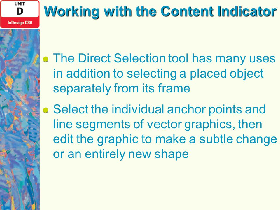 The Direct Selection tool has many uses in addition to selecting a placed object separately from its frame Select the individual anchor points and line segments of vector graphics, then edit the graphic to make a subtle change or an entirely new shape