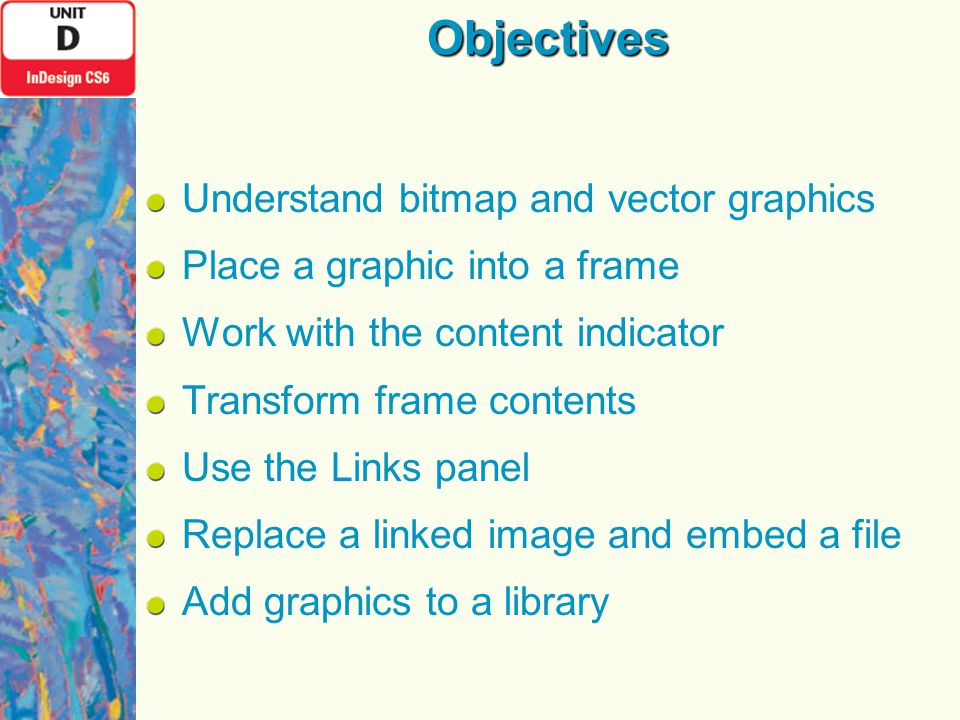 Objectives Understand bitmap and vector graphics Place a graphic into a frame Work with the content indicator Transform frame contents Use the Links panel Replace a linked image and embed a file Add graphics to a library