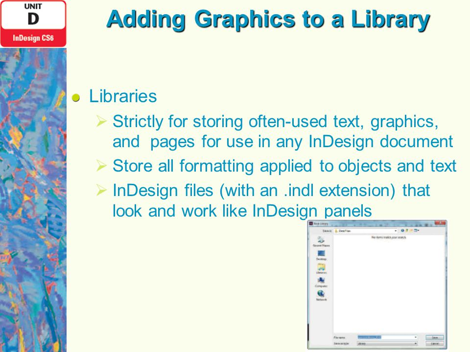 Adding Graphics to a Library Libraries  Strictly for storing often-used text, graphics, and pages for use in any InDesign document  Store all formatting applied to objects and text  InDesign files (with an.indl extension) that look and work like InDesign panels