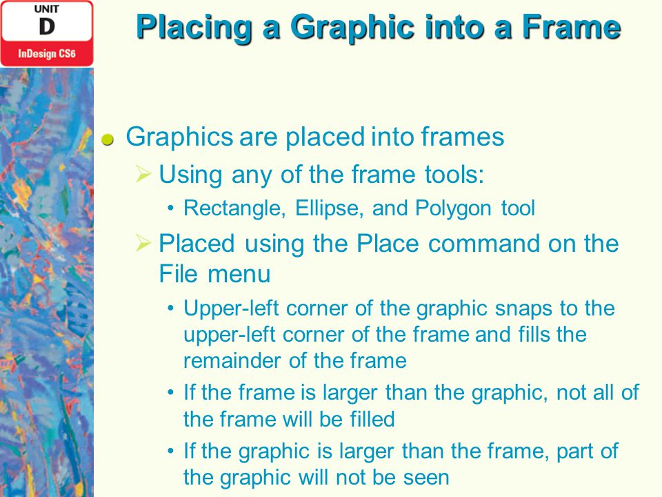 Placing a Graphic into a Frame Graphics are placed into frames  Using any of the frame tools: Rectangle, Ellipse, and Polygon tool  Placed using the Place command on the File menu Upper-left corner of the graphic snaps to the upper-left corner of the frame and fills the remainder of the frame If the frame is larger than the graphic, not all of the frame will be filled If the graphic is larger than the frame, part of the graphic will not be seen