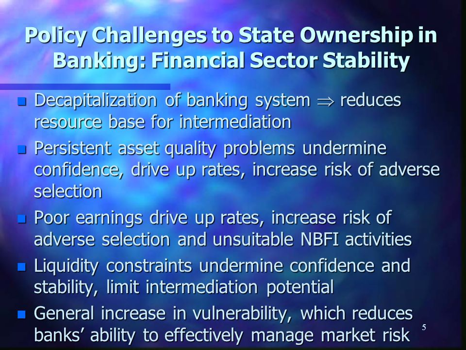 5 Policy Challenges to State Ownership in Banking: Financial Sector Stability n Decapitalization of banking system  reduces resource base for intermediation n Persistent asset quality problems undermine confidence, drive up rates, increase risk of adverse selection n Poor earnings drive up rates, increase risk of adverse selection and unsuitable NBFI activities n Liquidity constraints undermine confidence and stability, limit intermediation potential n General increase in vulnerability, which reduces banks' ability to effectively manage market risk
