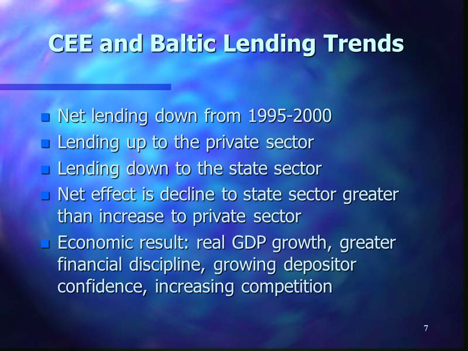 7 CEE and Baltic Lending Trends n Net lending down from n Lending up to the private sector n Lending down to the state sector n Net effect is decline to state sector greater than increase to private sector n Economic result: real GDP growth, greater financial discipline, growing depositor confidence, increasing competition