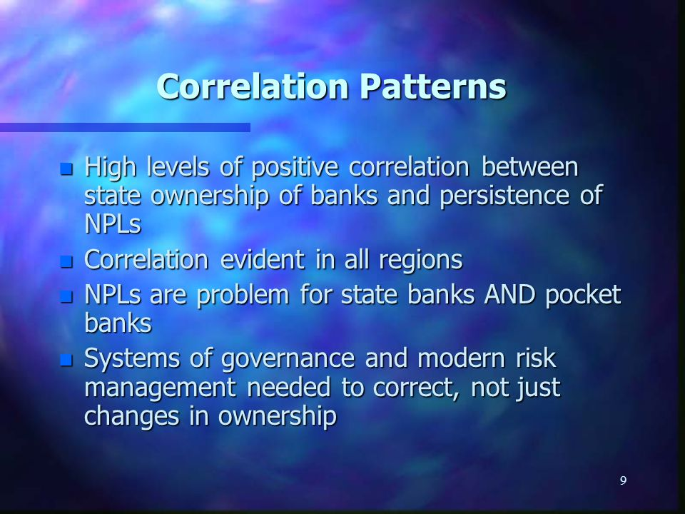 9 Correlation Patterns n High levels of positive correlation between state ownership of banks and persistence of NPLs n Correlation evident in all regions n NPLs are problem for state banks AND pocket banks n Systems of governance and modern risk management needed to correct, not just changes in ownership