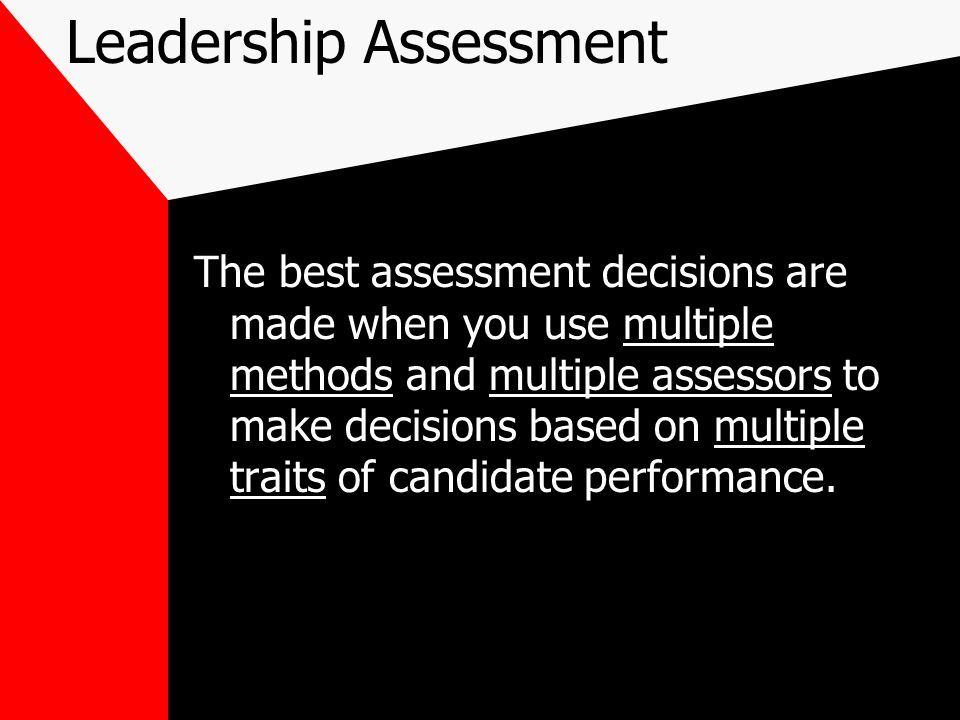 Leadership Assessment The best assessment decisions are made when you use multiple methods and multiple assessors to make decisions based on multiple traits of candidate performance.