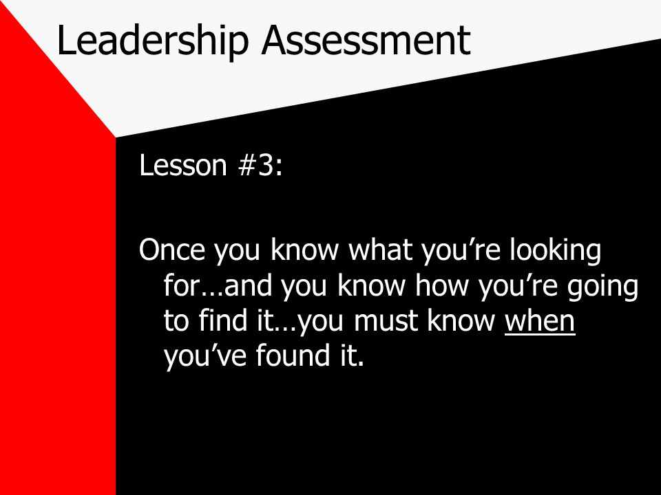 Leadership Assessment Lesson #3: Once you know what you're looking for…and you know how you're going to find it…you must know when you've found it.