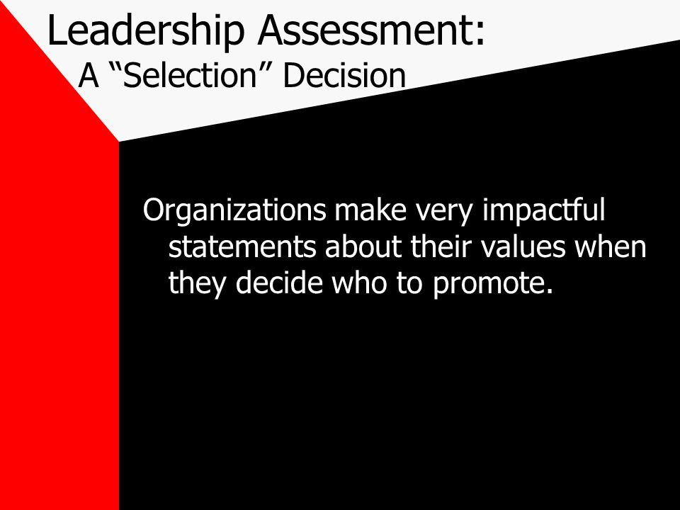 Leadership Assessment: A Selection Decision Organizations make very impactful statements about their values when they decide who to promote.