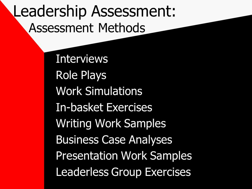 Leadership Assessment: Assessment Methods Interviews Role Plays Work Simulations In-basket Exercises Writing Work Samples Business Case Analyses Presentation Work Samples Leaderless Group Exercises