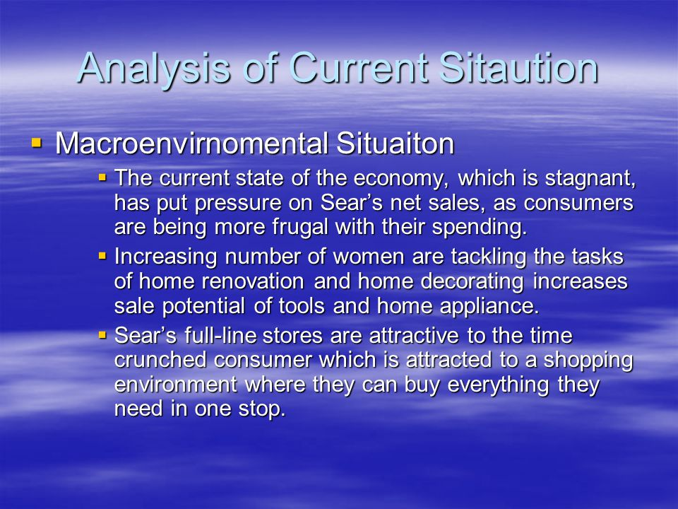 Analysis of Current Sitaution  Macroenvirnomental Situaiton  The current state of the economy, which is stagnant, has put pressure on Sear's net sales, as consumers are being more frugal with their spending.