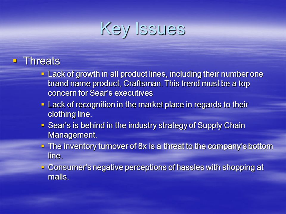 Key Issues  Threats  Lack of growth in all product lines, including their number one brand name product, Craftsman.