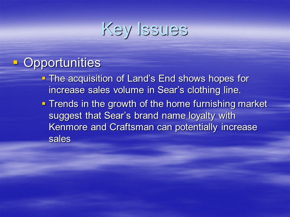 Key Issues  Opportunities  The acquisition of Land's End shows hopes for increase sales volume in Sear's clothing line.