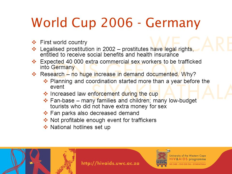 World Cup Germany  First world country  Legalised prostitution in 2002 – prostitutes have legal rights, entitled to receive social benefits and health insurance  Expected extra commercial sex workers to be trafficked into Germany  Research – no huge increase in demand documented.