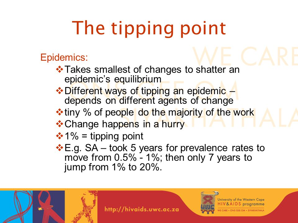 The tipping point Epidemics:  Takes smallest of changes to shatter an epidemic's equilibrium  Different ways of tipping an epidemic – depends on different agents of change  tiny % of people do the majority of the work  Change happens in a hurry  1% = tipping point  E.g.