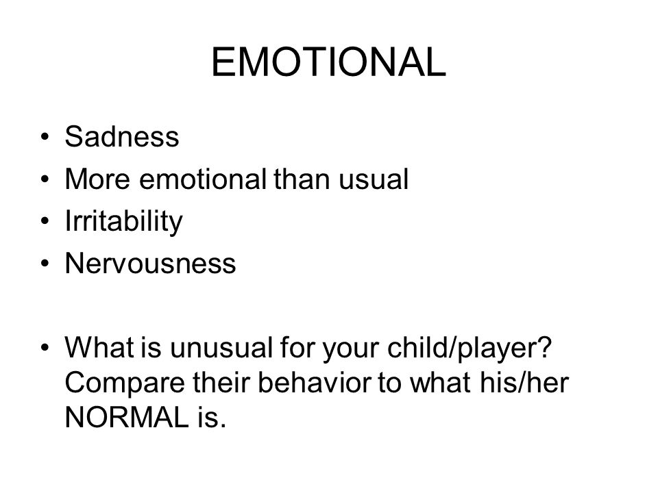 EMOTIONAL Sadness More emotional than usual Irritability Nervousness What is unusual for your child/player.