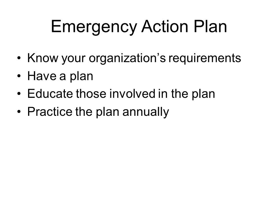 Emergency Action Plan Know your organization's requirements Have a plan Educate those involved in the plan Practice the plan annually
