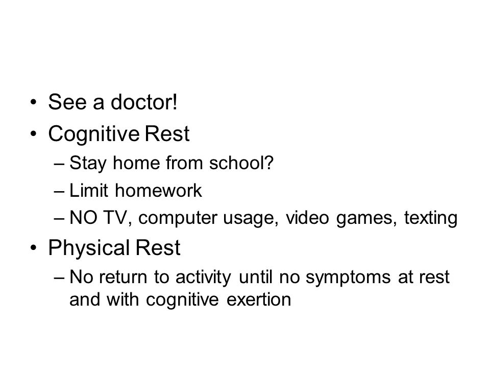 See a doctor. Cognitive Rest –Stay home from school.