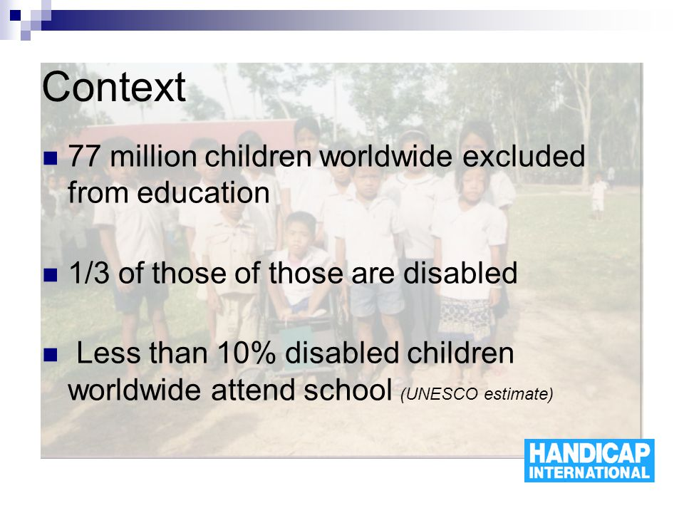 Context 77 million children worldwide excluded from education 1/3 of those of those are disabled Less than 10% disabled children worldwide attend school (UNESCO estimate)