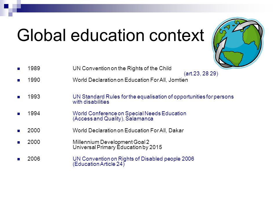 Global education context 1989UN Convention on the Rights of the Child (art.23, 28 29) 1990World Declaration on Education For All, Jomtien 1993 UN Standard Rules for the equalisation of opportunities for persons with disabilities 1994World Conference on Special Needs Education (Access and Quality), Salamanca 2000World Declaration on Education For All, Dakar 2000Millennium Development Goal 2 Universal Primary Education by UN Convention on Rights of Disabled people 2006 (Education Article 24)
