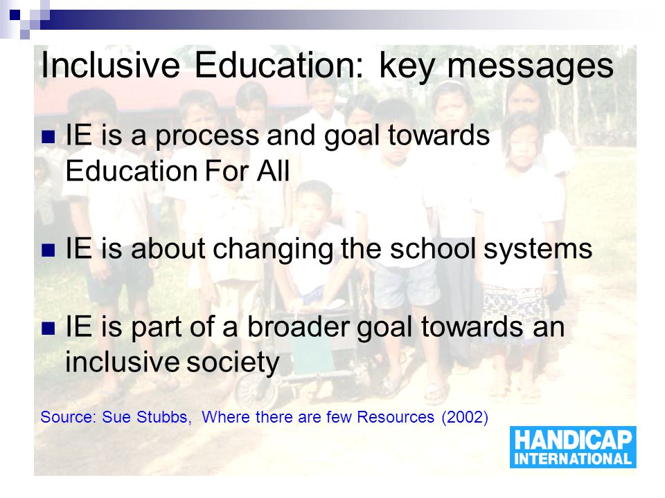 Inclusive Education: key messages IE is a process and goal towards Education For All IE is about changing the school systems IE is part of a broader goal towards an inclusive society Source: Sue Stubbs, Where there are few Resources (2002)