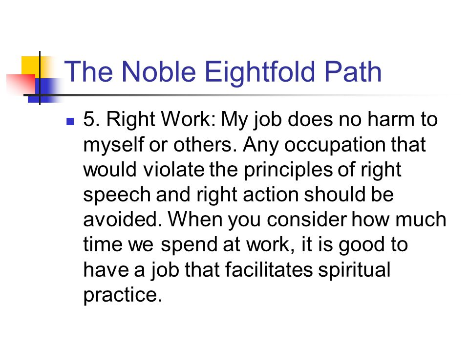 The Noble Eightfold Path 5. Right Work: My job does no harm to myself or others.