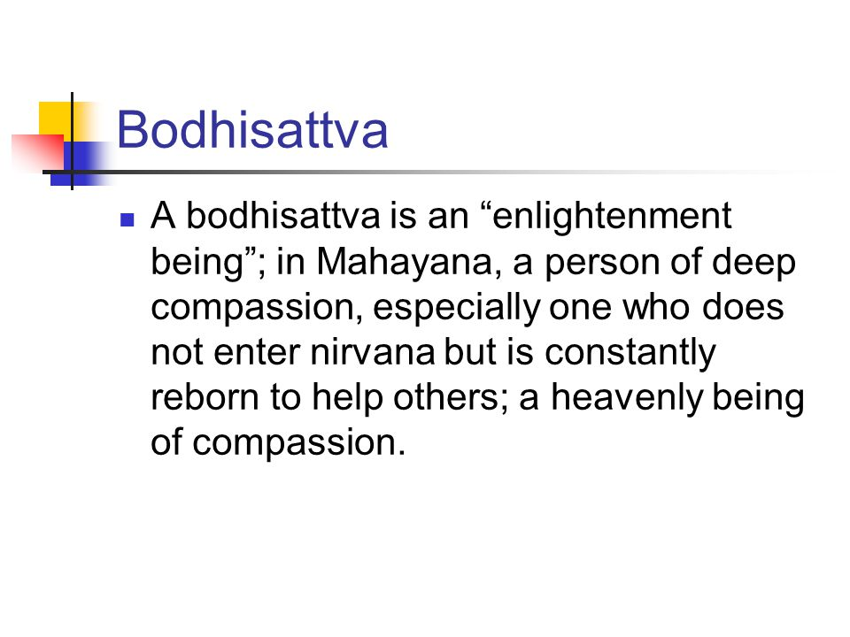Bodhisattva A bodhisattva is an enlightenment being ; in Mahayana, a person of deep compassion, especially one who does not enter nirvana but is constantly reborn to help others; a heavenly being of compassion.