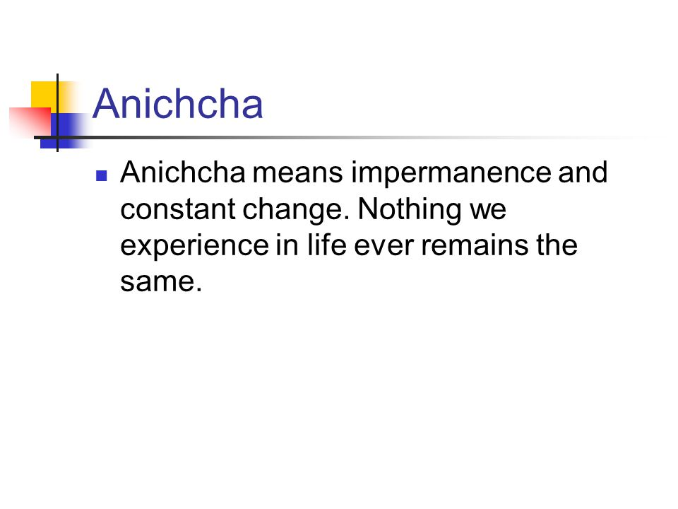 Anichcha Anichcha means impermanence and constant change.