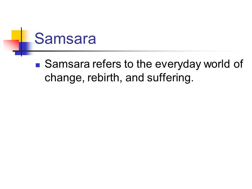 Samsara Samsara refers to the everyday world of change, rebirth, and suffering.
