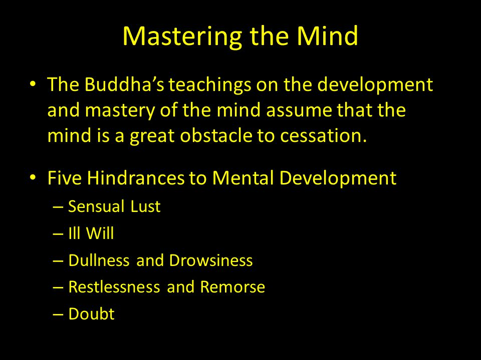 Mastering the Mind The Buddha's teachings on the development and mastery of the mind assume that the mind is a great obstacle to cessation.