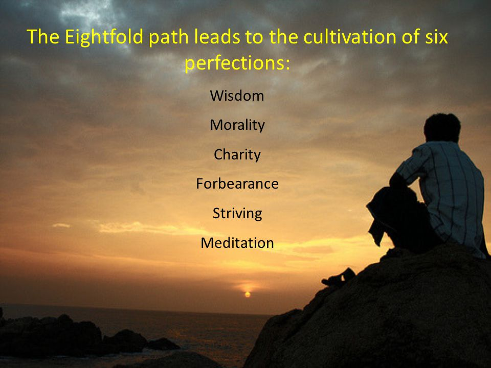 The Eightfold path leads to the cultivation of six perfections: Wisdom Morality Charity Forbearance Striving Meditation