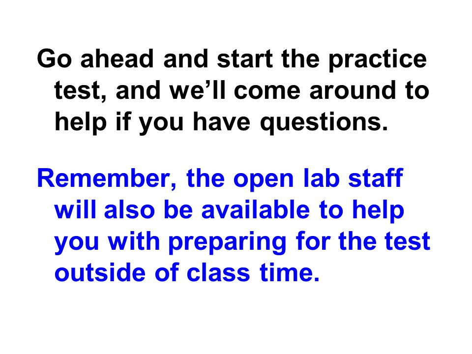 Go ahead and start the practice test, and we'll come around to help if you have questions.
