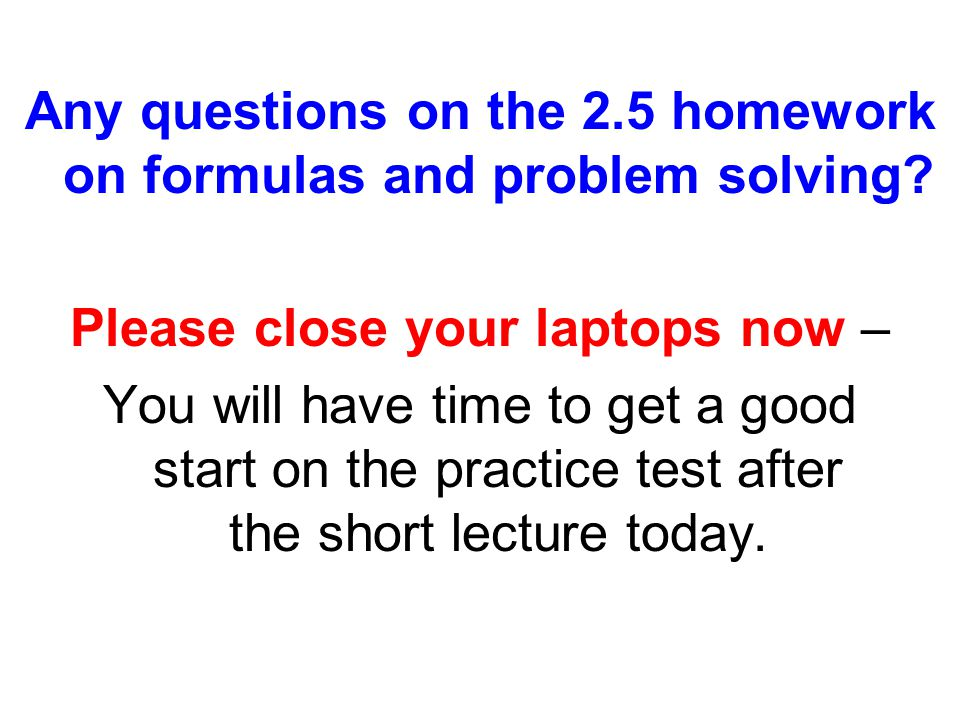 Any questions on the 2.5 homework on formulas and problem solving.