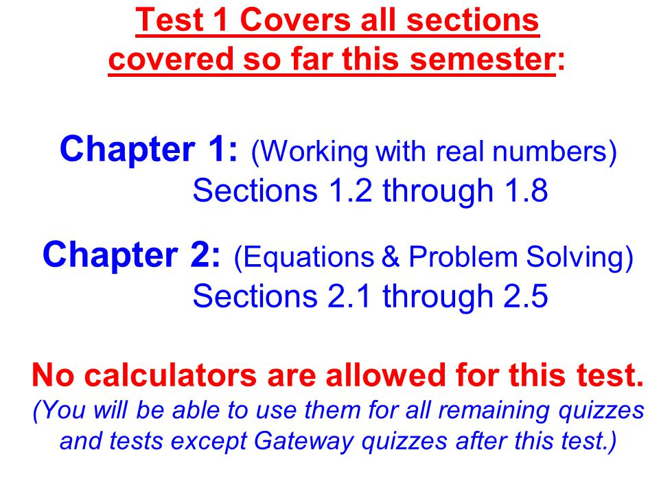 Test 1 Covers all sections covered so far this semester: Chapter 1: (Working with real numbers) Sections 1.2 through 1.8 Chapter 2: (Equations & Problem Solving) Sections 2.1 through 2.5 No calculators are allowed for this test.