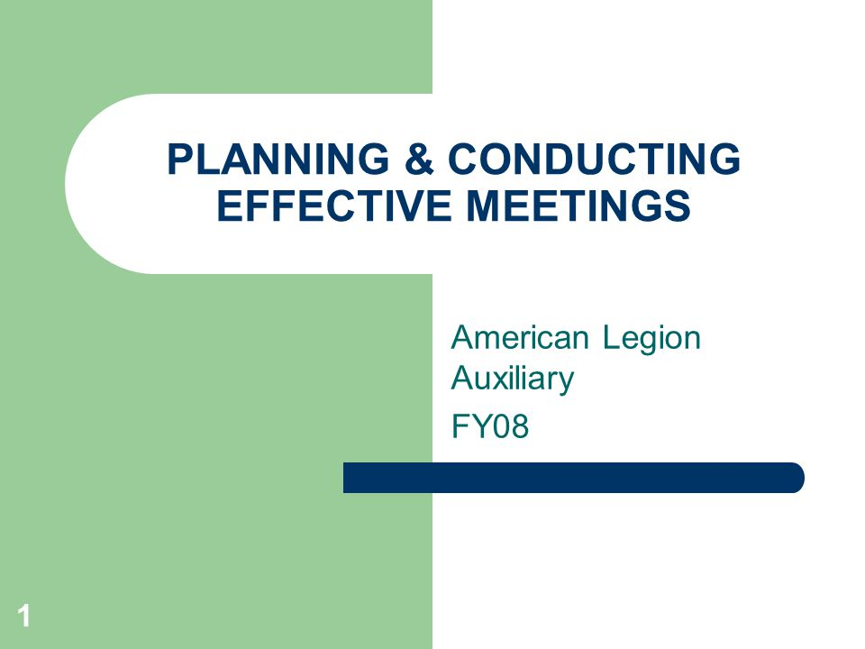 1 PLANNING & CONDUCTING EFFECTIVE MEETINGS American Legion Auxiliary FY08
