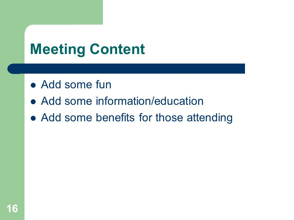 16 Meeting Content Add some fun Add some information/education Add some benefits for those attending