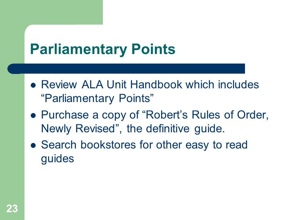 23 Parliamentary Points Review ALA Unit Handbook which includes Parliamentary Points Purchase a copy of Robert's Rules of Order, Newly Revised , the definitive guide.