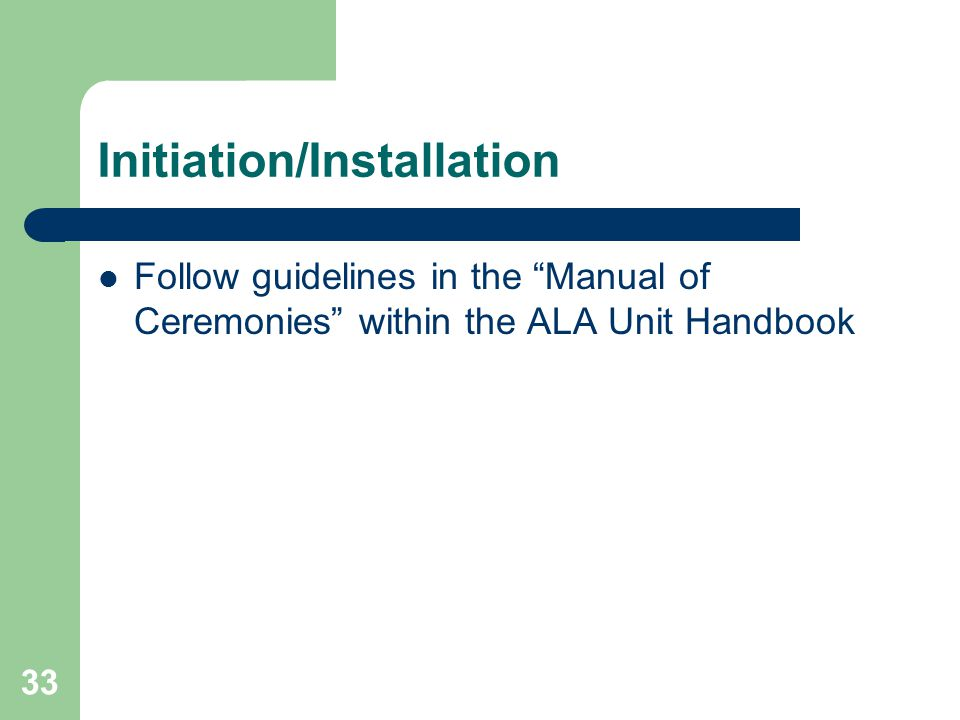 33 Initiation/Installation Follow guidelines in the Manual of Ceremonies within the ALA Unit Handbook